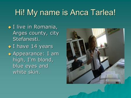 Hi! My name is Anca Tarlea!  I live in Romania, Arges county, city Stefanesti.  I have 14 years  Appearance: I am high, I'm blond, blue eyes and white.
