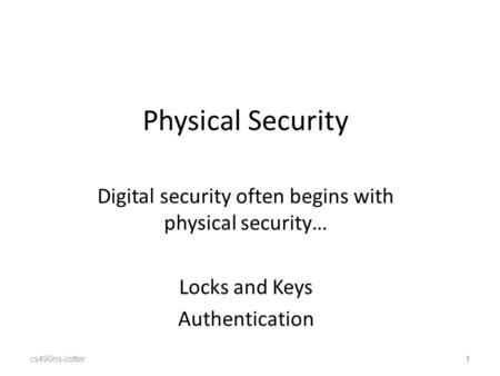 Cs490ns-cotter1 Physical Security Digital security often begins with physical security… Locks and Keys Authentication 1.
