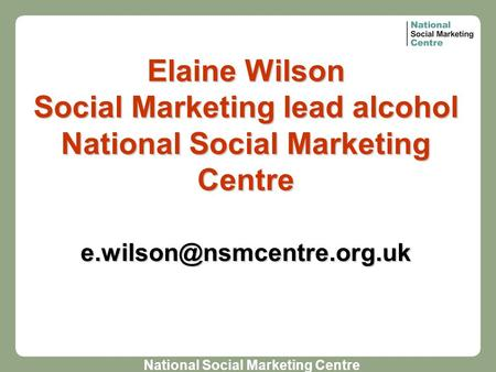 National Social Marketing Centre Elaine Wilson Social Marketing lead alcohol National Social Marketing Centre