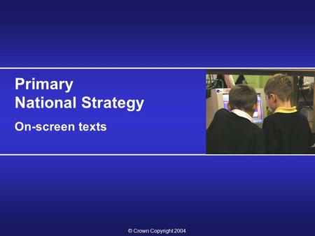 © Crown Copyright 2004 Primary National Strategy On-screen texts.