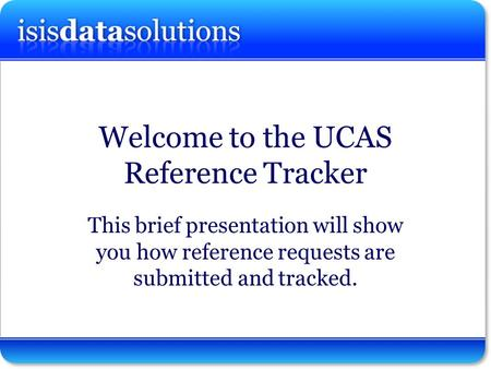 Isisdatasolutions ltd Welcome to the UCAS Reference Tracker This brief presentation will show you how reference requests are submitted and tracked.