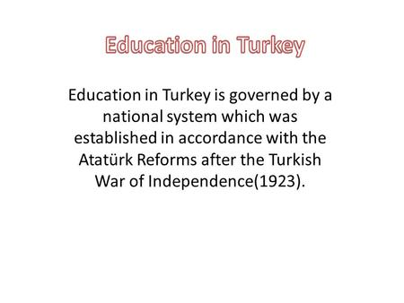 Education in Turkey is governed by a national system which was established in accordance with the Atatürk Reforms after the Turkish War of Independence(1923).