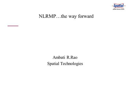 NLRMP…the way forward Ambati R.Rao Spatial Technologies.