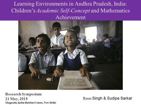 Learning Environments in Andhra Pradesh, India: Children's Academic Self-Concept and <strong>Mathematics</strong> Achievement Research Symposium 21 May, 2015 Magnolia,