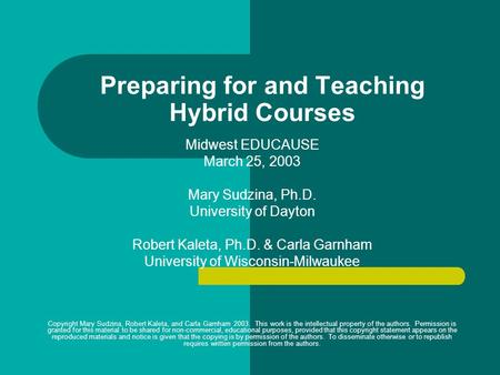 Preparing for and Teaching Hybrid Courses Midwest EDUCAUSE March 25, 2003 Mary Sudzina, Ph.D. University of Dayton Robert Kaleta, Ph.D. & Carla Garnham.