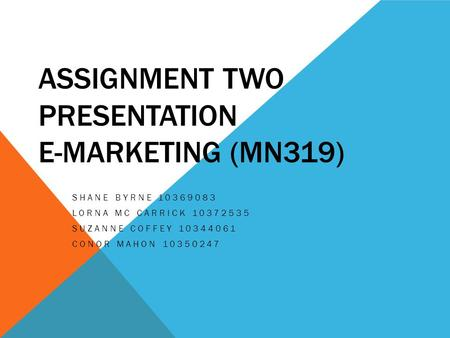 ASSIGNMENT TWO PRESENTATION E-MARKETING (MN319) SHANE BYRNE 10369083 LORNA MC CARRICK 10372535 SUZANNE COFFEY 10344061 CONOR MAHON 10350247.
