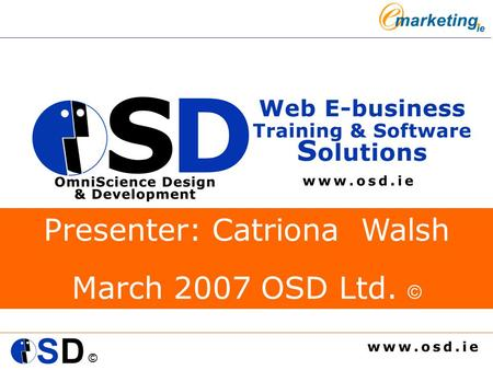 © Presenter: Catriona Walsh March 2007 OSD Ltd. ©.
