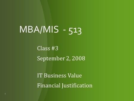 MBA/MIS - 513 Class #3 September 2, 2008 IT Business Value Financial Justification 1.