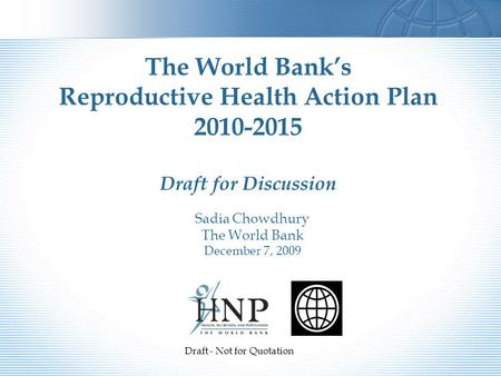Sadia Chowdhury The World Bank December 7, 2009 The World Bank's Reproductive Health Action Plan 2010-2015 Draft for Discussion Draft - Not for Quotation.