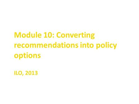 Module 10: Converting recommendations into policy options ILO, 2013.