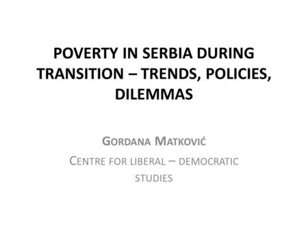 POVERTY IN SERBIA DURING TRANSITION – TRENDS, POLICIES, DILEMMAS G ORDANA M ATKOVIĆ C ENTRE FOR LIBERAL – DEMOCRATIC STUDIES.