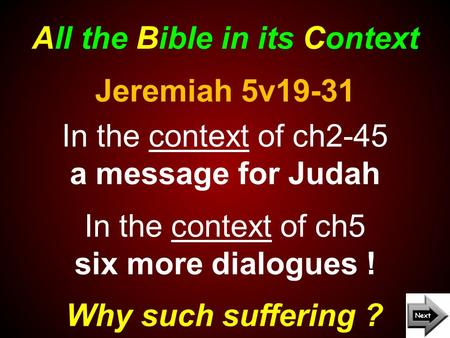 All the Bible in its Context Why such suffering ? Jeremiah 5v19-31 In the context of ch2-45 a message for Judah In the context of ch5 six more dialogues.