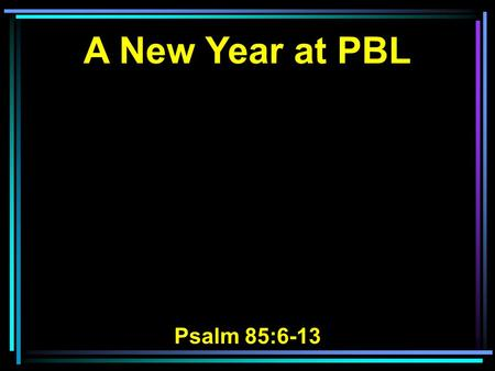 A New Year at PBL Psalm 85:6-13. 6 Will You not revive us again, That Your people may rejoice in You? 7 Show us Your mercy, LORD, And grant us Your salvation.