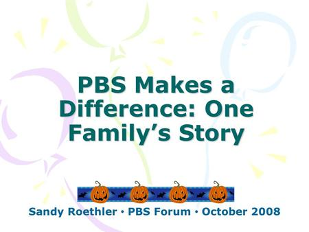 PBS Makes a Difference: One Family's Story Sandy Roethler PBS Forum October 2008.