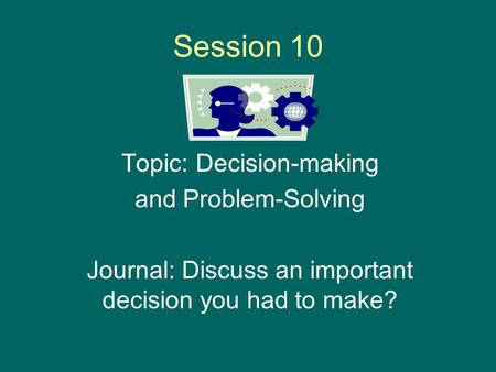 Session 10 Topic: Decision-making and Problem-Solving Journal: Discuss an important decision you had to make?