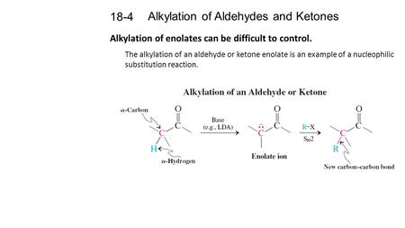 Alkylation of Aldehydes and Ketones 18-4 Alkylation of enolates can be difficult to control. The alkylation of an aldehyde or ketone enolate is an example.