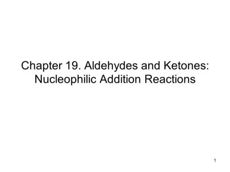 1 Chapter 19. Aldehydes and Ketones: Nucleophilic Addition Reactions.