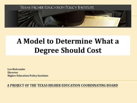 A Model to Determine What a Degree Should Cost Lee Holcombe Director Higher Education Policy Institute.