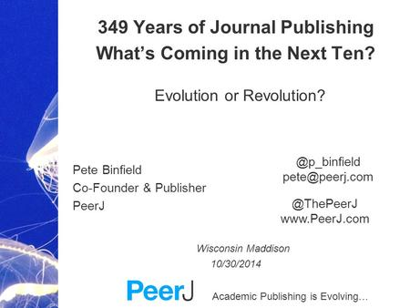 Academic Publishing is Evolving… 349 Years of Journal Publishing What's Coming in the Next Ten? Evolution or Revolution? Pete Binfield Co-Founder & Publisher.