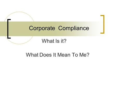 Corporate Compliance What Is it? What Does It Mean To Me?