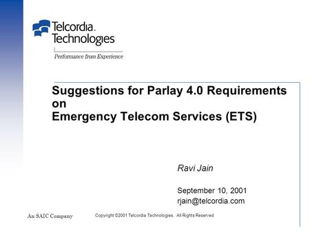 Suggestions for Parlay 4.0 Requirements on Emergency Telecom Services (ETS) An SAIC Company Ravi Jain September 10, 2001 Copyright.