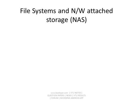 File Systems and N/W attached storage (NAS) www.bookspar.com | VTU NOTES | QUESTION PAPERS | NEWS | VTU RESULTS | FORUM | BOOKSPAR ANDROID APP.