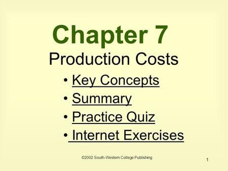 1 Chapter 7 Production Costs Key Concepts Summary Practice Quiz Internet Exercises Internet Exercises ©2002 South-Western College Publishing.
