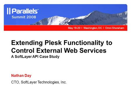 May 19-20 l Washington, DC l Omni Shoreham Extending Plesk Functionality to Control External Web Services A SoftLayer API Case Study Nathan Day CTO, SoftLayer.