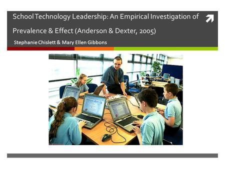  School Technology Leadership: An Empirical Investigation of Prevalence & Effect (Anderson & Dexter, 2005) Stephanie Chislett & Mary Ellen Gibbons.