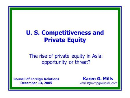 U. S. Competitiveness and Private Equity Karen G. Mills Council of Foreign Relations December 13, 2005 The rise of private equity.