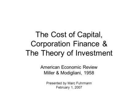 The Cost of Capital, Corporation Finance & The Theory of Investment American Economic Review Miller & Modigliani, 1958 Presented by Marc Fuhrmann February.