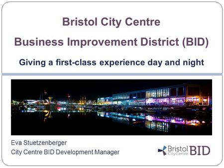 Eva Stuetzenberger City Centre BID Development Manager Bristol City Centre Business Improvement District (BID) Giving a first-class experience day and.