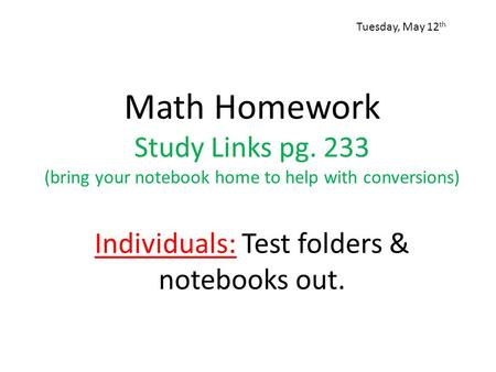 Math Homework Study Links pg. 233 (bring your notebook home to help with conversions) Individuals: Test folders & notebooks out. Tuesday, May 12 th.