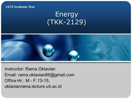 Energy (TKK-2129) 14/15 Academic Year Instructor: Rama Oktavian   Office Hr.: M - F.13-15, oktavianrama.lecture.ub.ac.id.