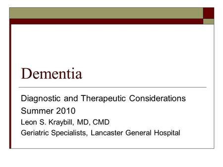 Dementia Diagnostic and Therapeutic Considerations Summer 2010 Leon S. Kraybill, MD, CMD Geriatric Specialists, Lancaster General Hospital.