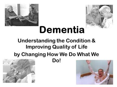 Dementia Understanding the Condition & Improving Quality of Life by Changing How We Do What We Do!