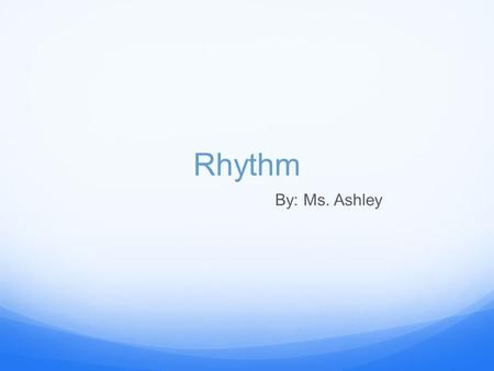 "Rhythm By: Ms. Ashley. What is Rhythm? Rhythm is … ""a strong, regular repeated pattern of movement or sound."" - New Oxford American Dictionary."