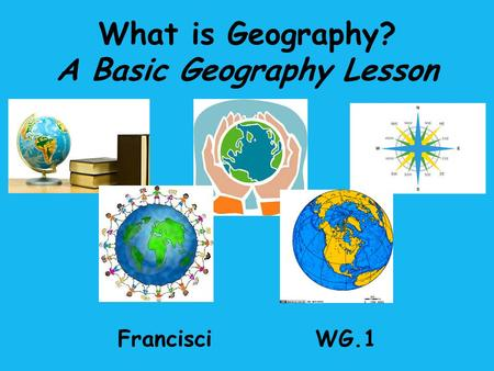 What is Geography? A Basic Geography Lesson FrancisciWG.1.
