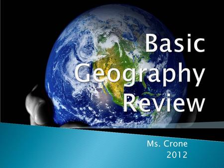 Ms. Crone 2012.  Relative and absolute location  Types of maps ◦ Physical and political  Basic Geography info ◦ Continents and oceans  Basic vocabulary.