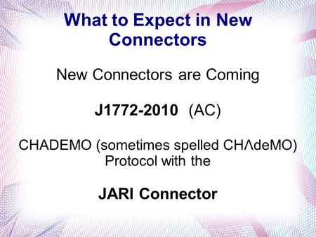What to Expect in New Connectors New Connectors are Coming J1772-2010 (AC) CHADEMO (sometimes spelled CHΛdeMO) Protocol with the JARI Connector.