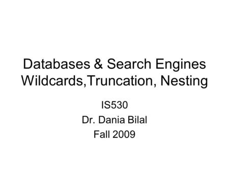 Databases & Search Engines Wildcards,Truncation, Nesting IS530 Dr. Dania Bilal Fall 2009.