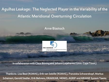 Agulhas Leakage: The Neglected Player in the Variability of the Atlantic Meridional Overturning Circulation Arne Biastoch In collaboration with Claus Böning.