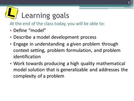 "Learning goals At the end of the class today, you will be able to: Define ""model"" Describe a model development process Engage in understanding a given."