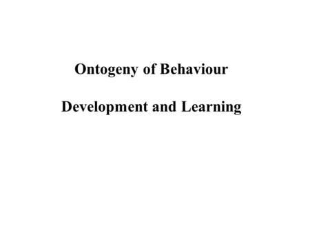 Ontogeny of Behaviour Development and Learning. Ontogeny of Behaviour Innate behaviour pattern.