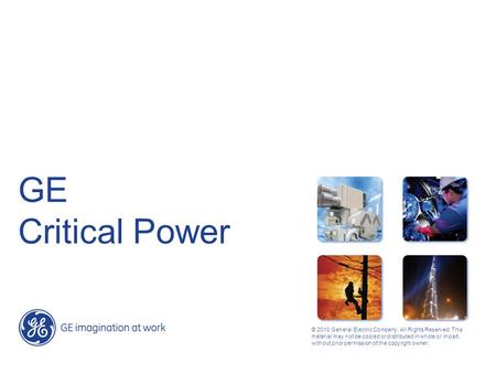 GE Critical Power © 2010 General Electric Company. All Rights Reserved. This material may not be copied or distributed in whole or in part, without prior.