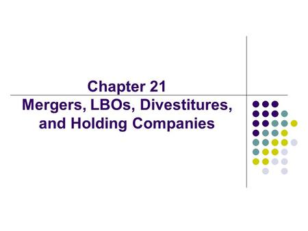 Chapter 21 Mergers, LBOs, Divestitures, and Holding Companies