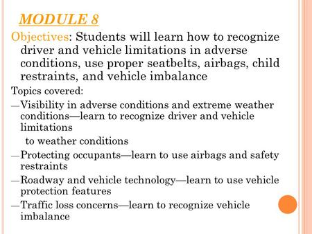 MODULE 8 Objectives: Students will learn how to recognize driver and vehicle limitations in adverse conditions, use proper seatbelts, airbags, child restraints,