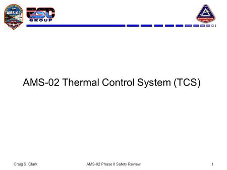 Craig S. ClarkAMS-02 Phase II Safety Review1 AMS-02 Thermal Control System (TCS)
