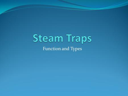 Function and Types. Purpose Steam traps exist to discharge air and condensate while not permitting the escape of live steam Their goal is to 'purify'
