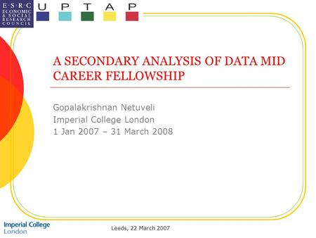 Leeds, 22 March 2007 A SECONDARY ANALYSIS OF DATA MID CAREER FELLOWSHIP Gopalakrishnan Netuveli Imperial College London 1 Jan 2007 – 31 March 2008.